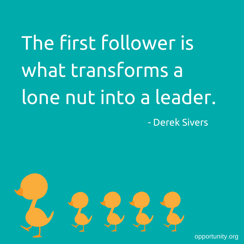 The first follower is what transforms a lone nut into a leader. - Derek Sivers