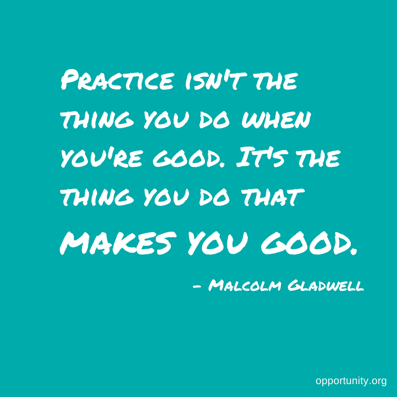 Practice isn't the thing you do when you are good. It's the thing you do that makes you good. - Malcolm Gladwell
